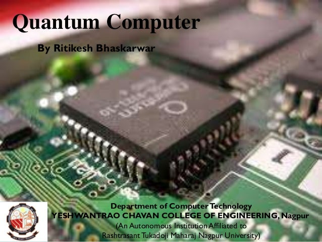 Quantum Computer By Ritikesh Bhaskarwar Department of ComputerTechnology YESHWANTRAO CHAVAN COLLEGE OF ENGINEERING, Nagpur...