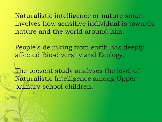 naturalistic intelligence Naturalistic intelligence research papers examine a part of howard gardener's theory of multiple intelligences that deals with an individual's sensitivity towards nature.