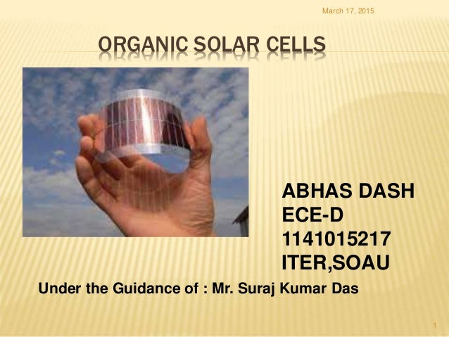 ORGANIC SOLAR CELLS ABHAS DASH ECE-D 1141015217 ITER,SOAU March 17, 2015 1 Under the Guidance of : Mr. Suraj Kumar Das