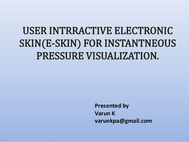 Presented by Varun K varunkpa@gmail.com USER INTRRACTIVE ELECTRONIC SKIN(E-SKIN) FOR INSTANTNEOUS PRESSURE VISUALIZATION.