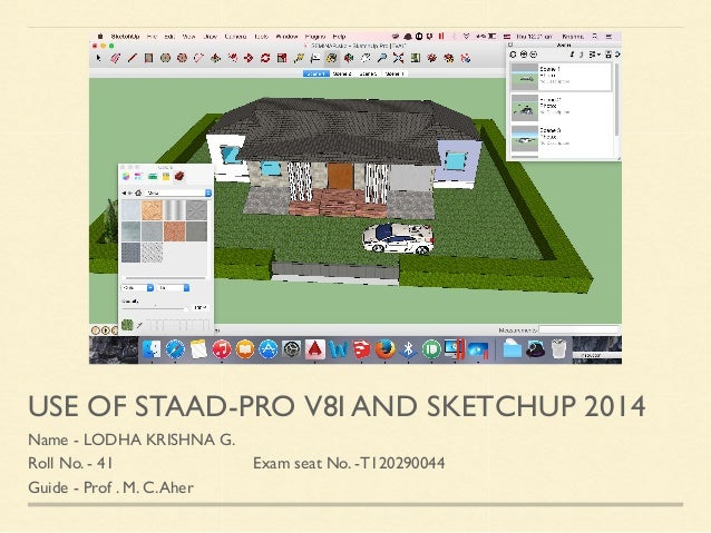 USE OF STAAD-PRO V8I AND SKETCHUP 2014 Name - LODHA KRISHNA G. Roll No. - 41 Exam seat No. -T120290044 Guide - Prof . M. C...
