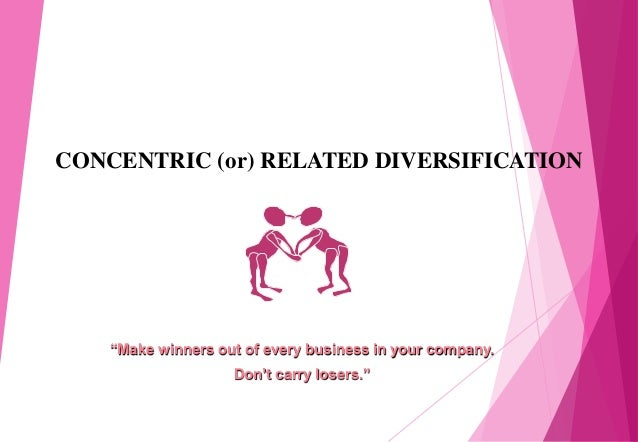 """CONCENTRIC (or) RELATED DIVERSIFICATION """"Make winners out of every business in your company. Don't carry losers."""""""