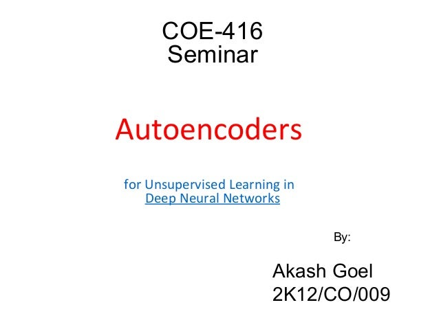 COE-416 Seminar Autoencoders for Unsupervised Learning in Deep Neural Networks By: Akash Goel 2K12/CO/009