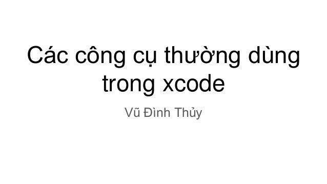 Các công cụ thường dùng trong xcode Vũ Đình Thủy