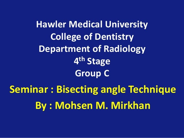 Hawler Medical University College of Dentistry Department of Radiology 4th Stage Group C Seminar : Bisecting angle Techniq...