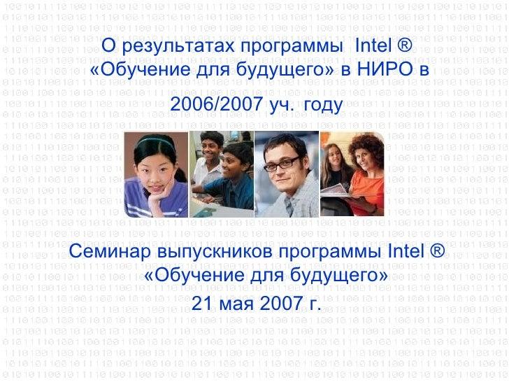 О результатах программы  Intel ®  «Обучение для будущего» в НИРО в 2006/2007 уч.   году <ul><li>Семинар выпускников програ...
