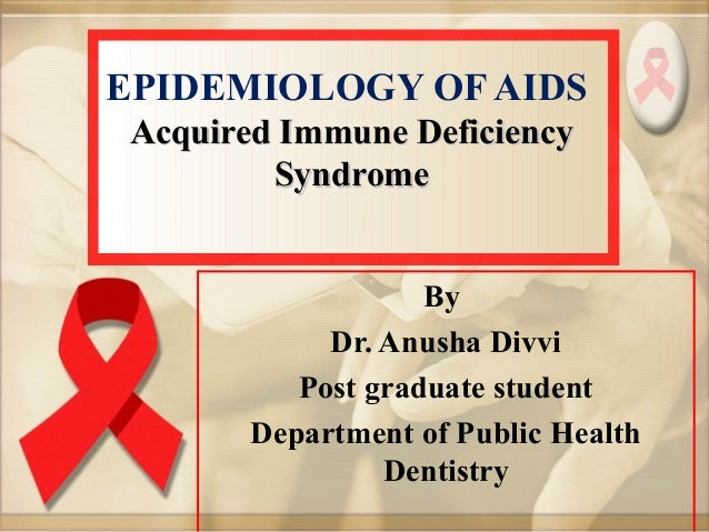 EPIDEMIOLOGY OF AIDS Acquired Immune DeficiencyAcquired Immune Deficiency SyndromeSyndrome By Dr. Anusha Divvi Post gradua...