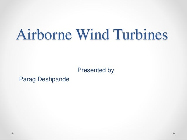 Airborne Wind Turbines Presented by Parag Deshpande