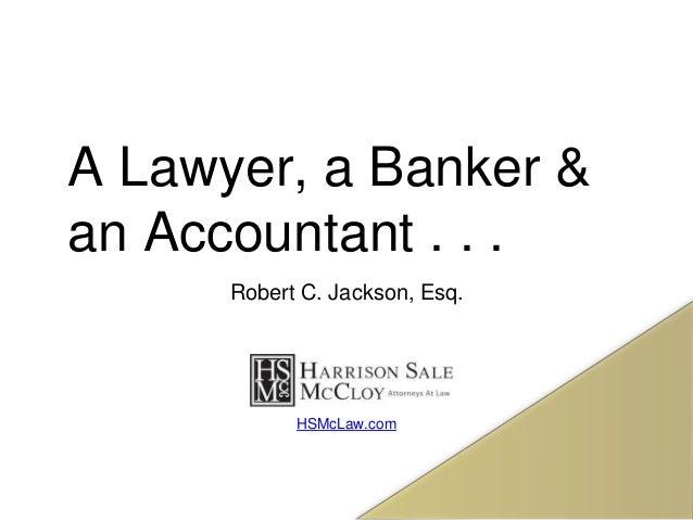 A Lawyer, a Banker & an Accountant . . . Robert C. Jackson, Esq. HSMcLaw.com