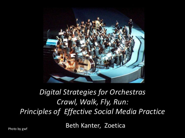 Digital Strategies for Orchestras<br />Crawl, Walk, Fly, Run:Principles of  Effective Social Media Practice  <br />Beth Ka...