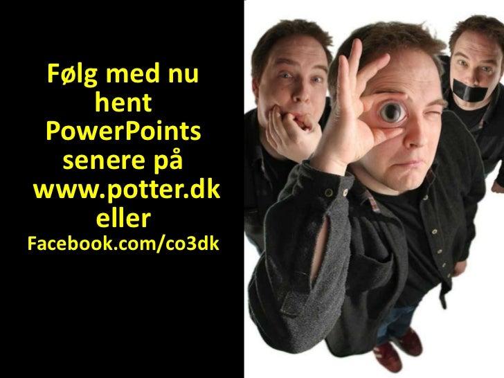 Følg med nu     hent PowerPoints  senere påwww.potter.dk     ellerFacebook.com/co3dk