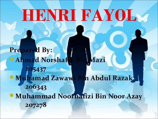 HENRI FAYOLPrepared By:Ahmad Norshafik Bin Mazi205437Muhamad Zawawi Bin Abdul Razak206343Muhammad Noorhafizi Bin Noor A...