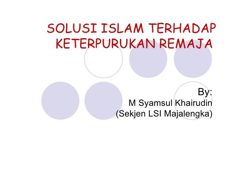 SOLUSI ISLAM TERHADAP  KETERPURUKAN REMAJA                              By:            M Syamsul Khairudin         (Sekjen...