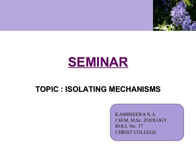 SEMINAR TOPIC : ISOLATING MECHANISMS KASHMEERA N.A. I SEM. M.Sc. ZOOLOGY ROLL No: 37 CHRIST COLLEGE