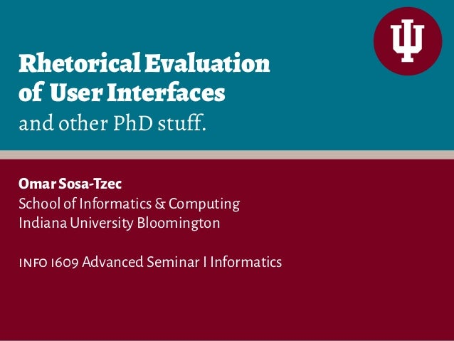 Rhetorical Evaluation  of User Interfaces  and other PhD stuff.  Omar Sosa-Tzec  School of Informatics & Computing  Indian...