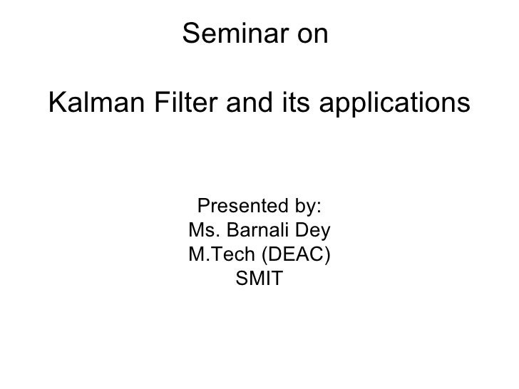 Seminar on  Kalman Filter and its applications Presented by: Ms. Barnali Dey M.Tech (DEAC) SMIT