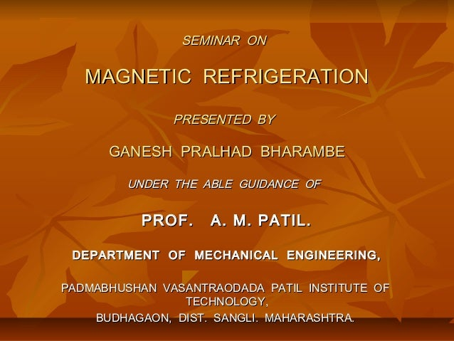 SEMINAR ON   MAGNETIC REFRIGERATION               PRESENTED BY      GANESH PRALHAD BHARAMBE         UNDER THE ABLE GUIDANC...