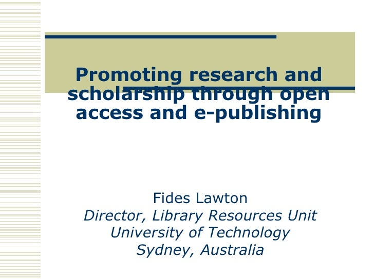 Promoting research and scholarship through open access and e-publishing Fides Lawton Director, Library Resources Unit Univ...