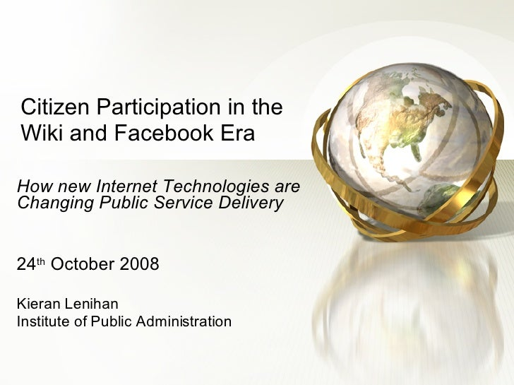 Citizen Participation in the Wiki and Facebook Era How new Internet Technologies are Changing Public Service Delivery 24 t...