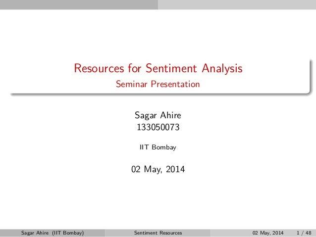Resources for Sentiment Analysis Seminar Presentation Sagar Ahire 133050073 IIT Bombay 02 May, 2014 Sagar Ahire (IIT Bomba...
