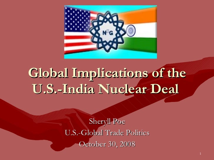 Global Implications of the U.S.-India Nuclear Deal  Sheryll Poe U.S.-Global Trade Politics October 30, 2008