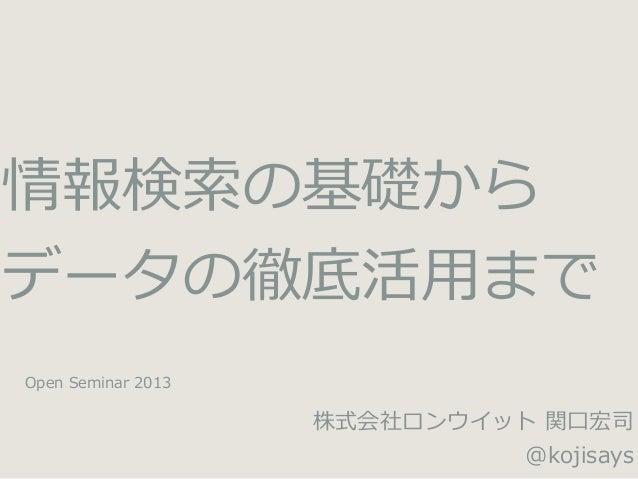 情報検索の基礎から データの徹底活⽤用まで Open  Seminar  2013  株式会社ロンウイット  関⼝口宏司 @kojisays