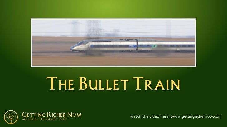 The Bullet Train            watch the video here: www.gettingrichernow.com