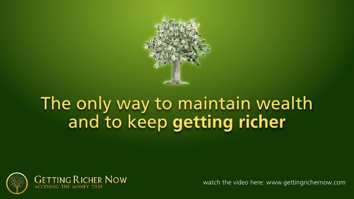 The only way to maintain wealth    and to keep getting richer                     watch the video here: www.gettingrichern...