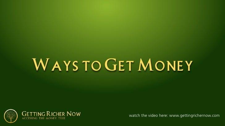 Ways to Get Money             watch the video here: www.gettingrichernow.com