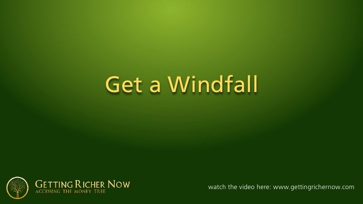 Get a Windfall             watch the video here: www.gettingrichernow.com