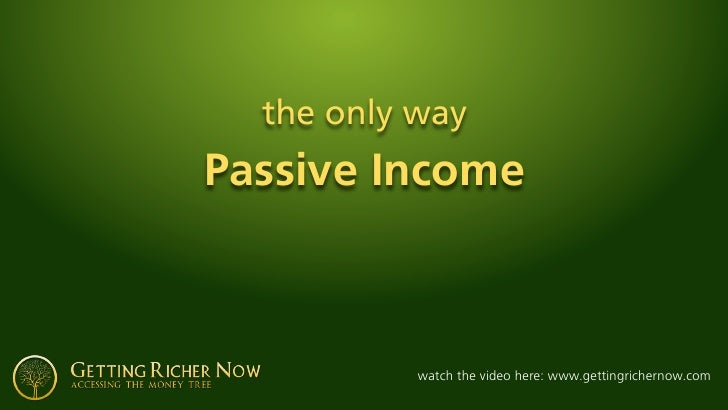 the only way Passive Income               watch the video here: www.gettingrichernow.com