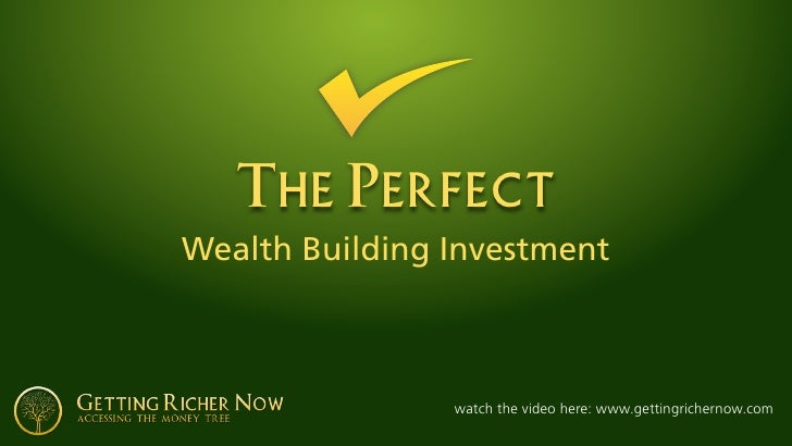 The Perfect Wealth Building Investment                    watch the video here: www.gettingrichernow.com
