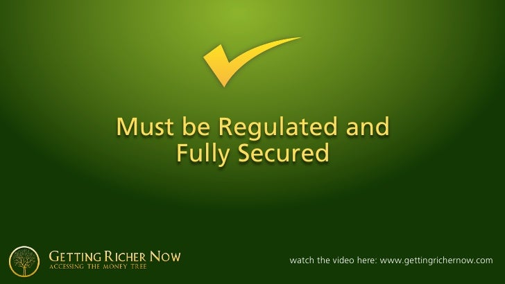 Must be Regulated and     Fully Secured                 watch the video here: www.gettingrichernow.com