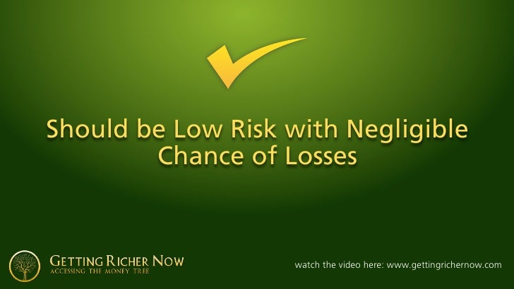 Should be Low Risk with Negligible         Chance of Losses                        watch the video here: www.gettingricher...