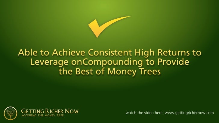 Able to Achieve Consistent High Returns to   Leverage onCompounding to Provide          the Best of Money Trees           ...