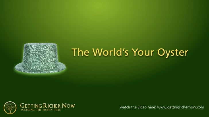 The World's Your Oyster              watch the video here: www.gettingrichernow.com