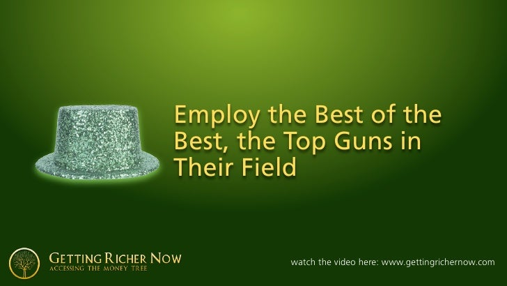Employ the Best of the Best, the Top Guns in Their Field            watch the video here: www.gettingrichernow.com