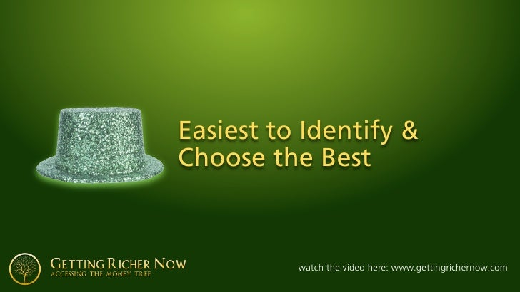 Easiest to Identify & Choose the Best              watch the video here: www.gettingrichernow.com