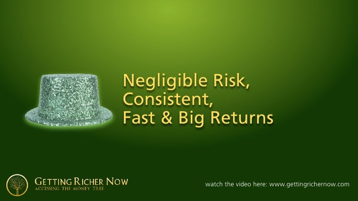 Negligible Risk, Consistent, Fast & Big Returns            watch the video here: www.gettingrichernow.com