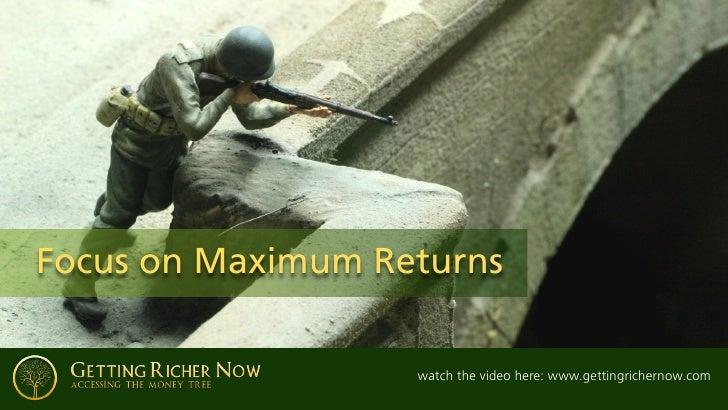 Focus on Maximum Returns                     watch the video here: www.gettingrichernow.com