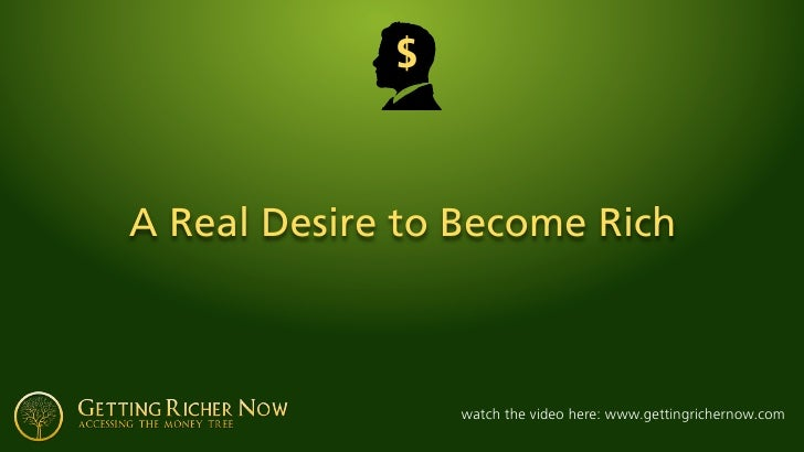 $    A Real Desire to Become Rich                     watch the video here: www.gettingrichernow.com