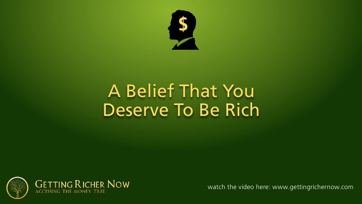 $   A Belief That You Deserve To Be Rich                watch the video here: www.gettingrichernow.com