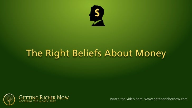 $    The Right Beliefs About Money                      watch the video here: www.gettingrichernow.com