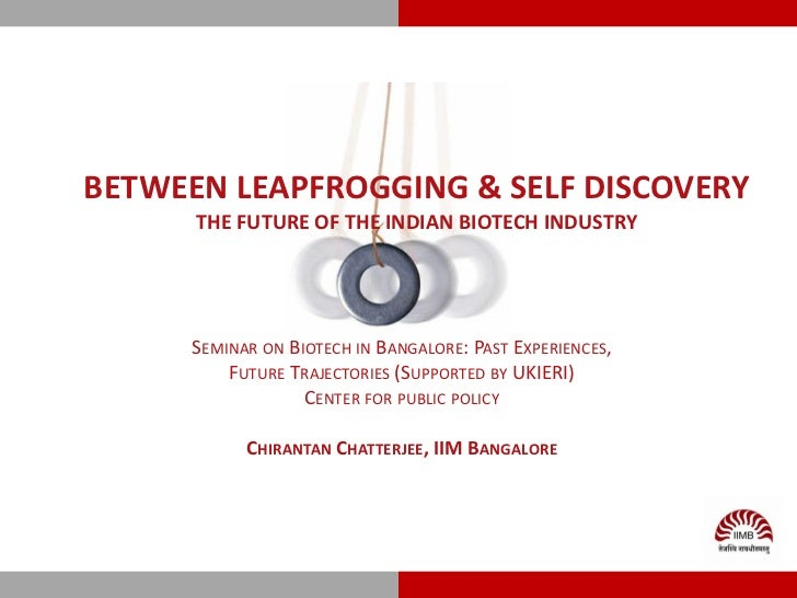 BETWEEN LEAPFROGGING & SELF DISCOVERY      THE FUTURE OF THE INDIAN BIOTECH INDUSTRY      SEMINAR ON BIOTECH IN BANGALORE:...