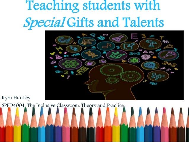 "learners with special gifts and talents essay A) in my opinion, the three most critical talents a teacher must possess are patience, creativity, and adaptability through the years i have grown to understand the saying, ""patience is a."