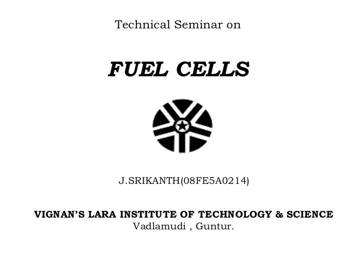 Technical Seminar on           FUEL CELLS             J.SRIKANTH(08FE5A0214)VIGNAN'S LARA INSTITUTE OF TECHNOLOGY & SCIENC...