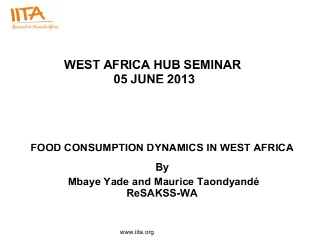 www.iita.org WEST AFRICA HUB SEMINAR 05 JUNE 2013 FOOD CONSUMPTION DYNAMICS IN WEST AFRICA By Mbaye Yade and Maurice Taond...