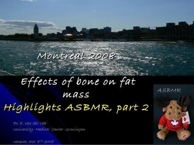 Montreal 2008Montreal 2008 Effects of bone on fatEffects of bone on fat massmass Highlights ASBMR, part 2Highlights ASBMR,...