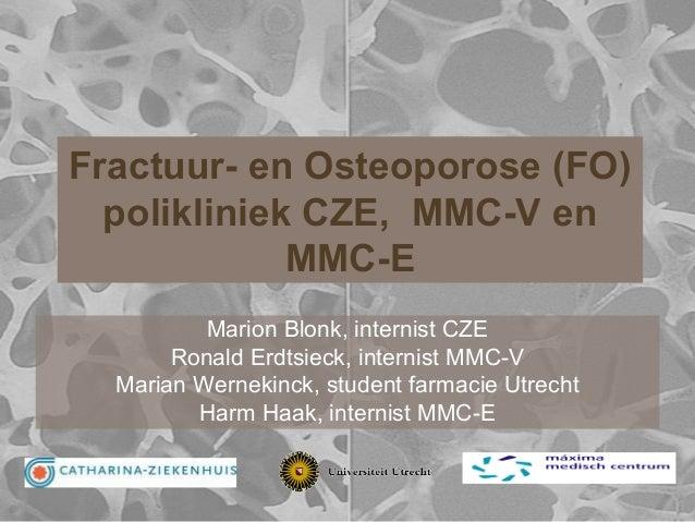 Fractuur- en Osteoporose (FO) polikliniek CZE, MMC-V en MMC-E Marion Blonk, internist CZE Ronald Erdtsieck, internist MMC-...
