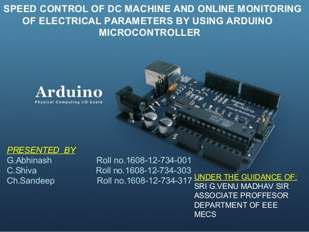 SPEED CONTROL OF DC MACHINE AND ONLINE MONITORING OF ELECTRICAL PARAMETERS BY USING ARDUINO MICROCONTROLLER PRESENTED BY G...
